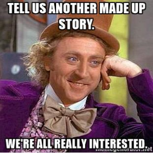 Meme: Tell us another made up story, we're all really interested.