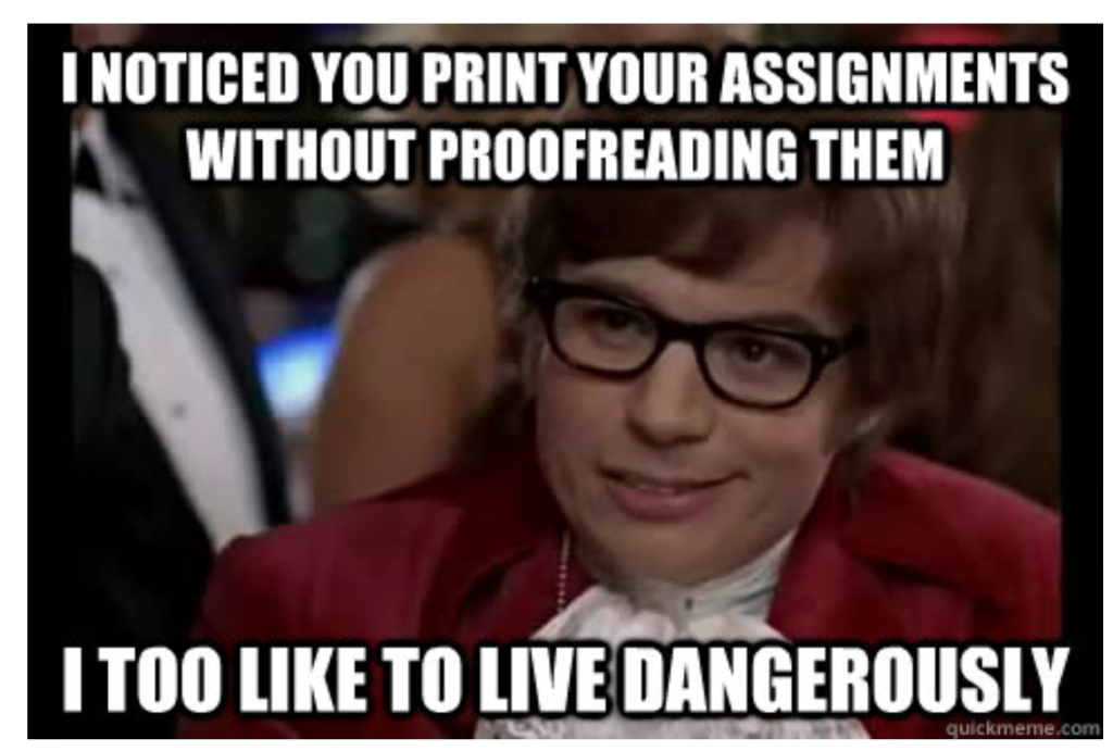 I noticed you print your assignments without proofreading them: I too like to live dangerously (Austin Powers Meme)