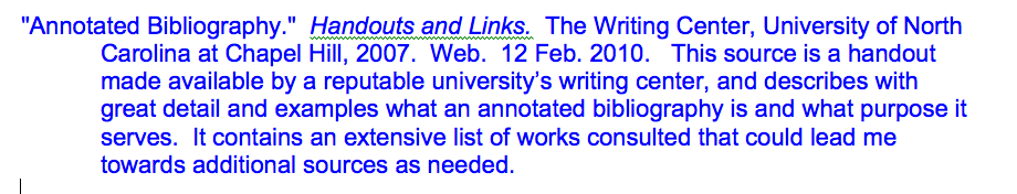 """""""Annotated Bibliography."""" Handouts and Links. The Writing Center, University of North Carolina at Chapel Hill, 2007. Web. 12 Feb. 2010. This source is a handout made available by a reputable university's writing center, and describes with great detail and examples what an annotated bibliography is and what purpose it serves. It contains an extensive list of works consulted that could lead me towards additional sources as needed."""