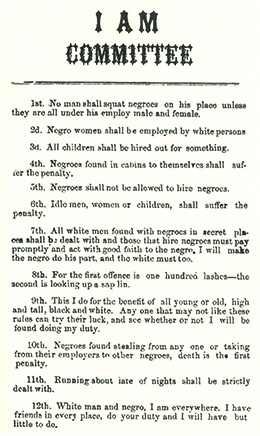 "A broadside reads ""I AM COMMITTEE. 1st. No man shall squat negroes on his place unless they are all under his employ male and female. 2d. Negro women shall be employed by white persons. 3d. All children shall be hired out for something. 4th. Negroes found in cabins to themselves shall suffer the penalty. 5th. Negroes shall not be allowed to hire negroes. 6th. Idle men, women, or children shall suffer the penalty. 7th. All white men found with negroes in secret places shall be dealt with, and those that hire negroes must pay promptly and act with good faith to the negro; I will make the negro do his part, and the white must too. 8th. For the first offence is one hundred lashes; the second is looking up a sapling. 9th. This I do for the benefit of all, young or old, high and tall, black and white. Any one that may not like these rules can try their luck, and see whether or not I will be found doing my duty. 10th. Negroes found stealing from any one, or taking from their employers to other negroes, death is the first penalty. 11th. Running about late of nights shall be strictly dealt with. 12th. White man and negro, I am everywhere; I have friends in every place; do your duty and I will have but little to do."""