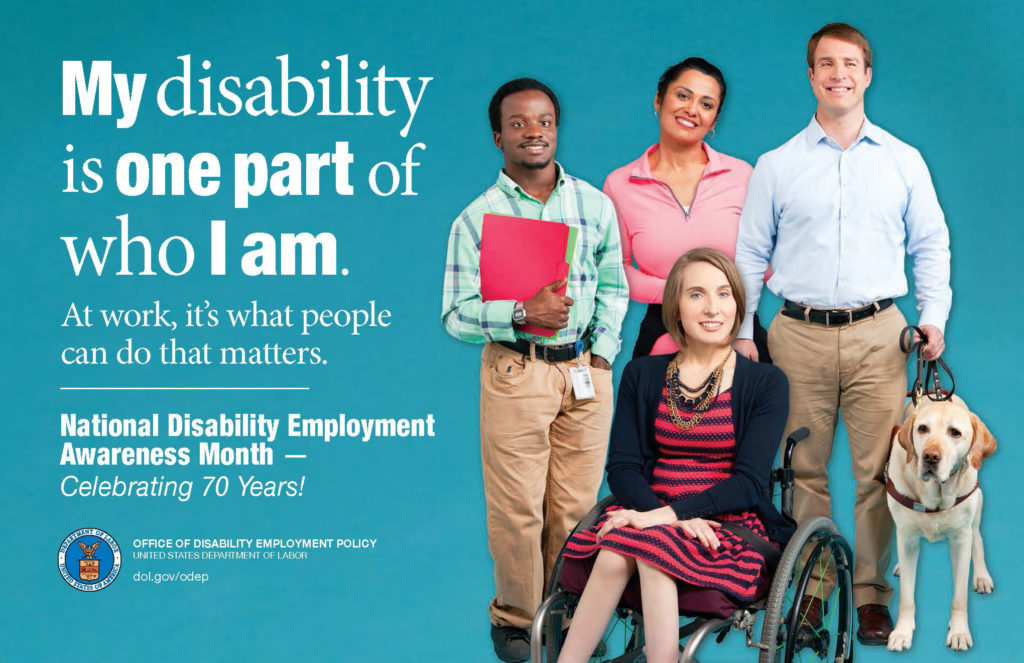 "A poster advertising National Disability Employment Awareness Month-Celebrating 70 years. The poster reads, ""My disability is one part of who I am. At work, it's what people can do that matters."" The poster shows an image of 2 men and 2 women, one of the men has a service dog and one of the women is in a wheelchair. The poster reads, ""My disability is one part of who I am. At work, it's what people can do that matters. National Disability Employment Awareness Month- Celebrating 70 Years!"""