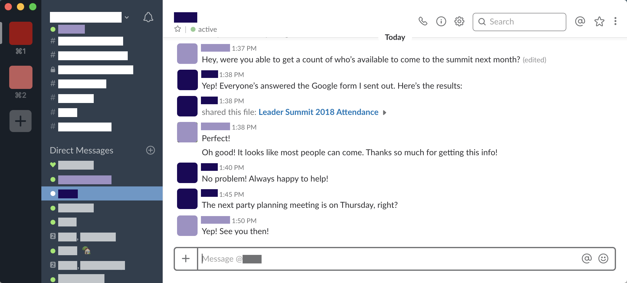 Screenshot of an online chat conversation between two coworkers discussing an upcoming event. Coworker 1: Hey were you able to get a count of who's available to come to the summit next month? Coworker 2: Yep! Everyone'es answered the Google form I sent out. Here's the results (file is shared). Coworker 1: Perfect! Oh good! It looks like most people can come. Thanks so much for getting this info! Coworker 2: No problem! Always happy to help. The next party planning meeting is on Thursday, right? Coworker 1: Yep! See you then!