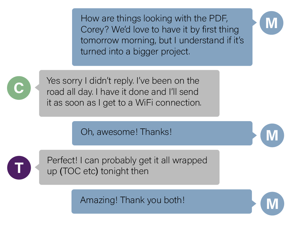 Chat between three colleagues collaborating on a project. Colleague M: How are things looking with the PDF, Corey? We'd love to have it by first thing tomorrow morning, but I understand if it's turned into a bigger project. Coworker C: Yes sorry I didn't reply. I've been on the road all day. I have it done and I'll send it as soon as I get to a WiFi connection. Coworker M: Oh, awesome! Thanks! Coworker T: Perfect! I can probably get it all wrapped up (TOC etc) tonight then. Coworker M: Amazing! Thank you both!