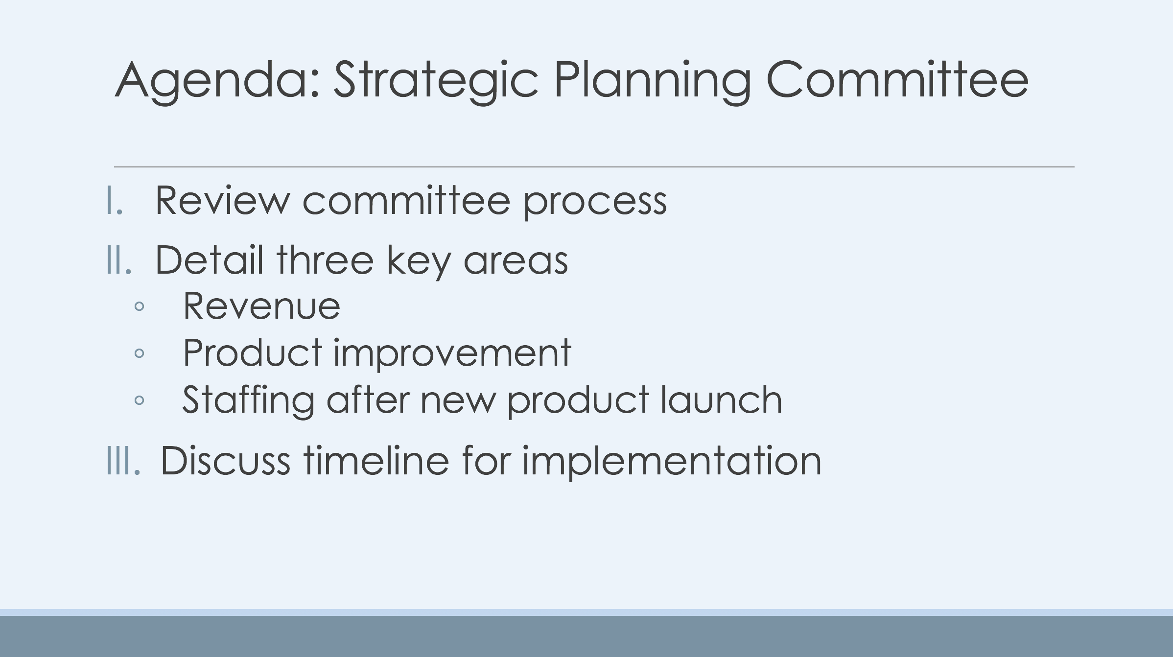 A Sample Outline Slide from a Presentation. The slide has a heading and a numbered list. The heading reads Agenda: Strategic Planning Committee. The numbered list has three items. The first item reads Review Committee process. The second item reads Detail three key areas of focus. The second item then has three sub points: the first sub-point reads Revenue. The second sub-point reads product improvement. The third sub-point reads staffing after new product launch. The third item of the top-level list reads discuss timeline for implementation.