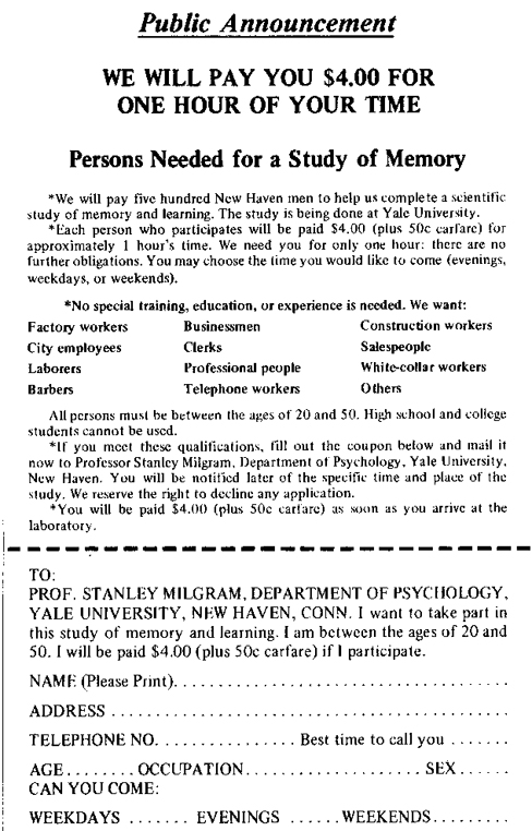 """An advertisement reads: """"Public Announcement. We will pay you $4.00 for one hour of your time. Persons Needed for a Study of Memory. We will pay five hundred New Haven men to help us complete a scientific study of memory and learning. The study is being done at Yale University. Each person who participates will be paid $4.00 (plus 50 cents carfare) for approximately 1 hour's time. We need you for only one hour: there are no further obligations. You may choose the time you would like to come (evenings, weekdays, or weekends). No special training, education, or experience is needed. We want: factory workers, city employees, laborers, barbers, businessmen, clerks, professional people, telephone workers, construction workers, salespeople, white-collar workers, and others. All persons must be between the ages of 20 and 50. High school and college students cannot be used. If you meet these qualifications, fill out the coupon below and mail it now to Professor Stanley Milgram, Department of Psychology, Yale University, New Haven. You will be notified later of the specific time and place of the study. We reserve the right to decline any application. You will be paid $4.00 (plus 50 cents carfare) as soon as you arrive at the laboratory."""" There is a dotted line and the below section reads: """"TO: PROF. STANLEY MILGRAM, DEPARTMENT OF PSYCHOLOGY, YALE UNIVERSITY, NEW HAVEN, CONN. I want to take part in this study of memory and learning. I am between the ages of 20 and 50. I will be paid $4.00 (plus 50 cents carfare) if I participate."""" Below this is a section to be filled out by the applicant. The fields are NAME (Please Print), ADDRESS, TELEPHONE NO. Best time to call you, AGE, OCCUPATION, SEX, CAN YOU COME: WEEKDAYS, EVENINGS, WEEKENDS."""