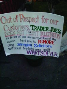 A photo of a sign. The sign reads Out of Respect for our customers, Trader Joe's does not permit solicitation in front of our stores regardless of the issue. Feel free to ignore any annoying solicitors without feeling any guilt whatsoever.