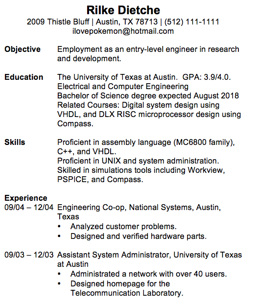 Rilke Dietche 2009 Thistle Bluff | Austin, TX 78713 | (512) 111-1111 ilovepokemon@hotmail.com Objective Employment as an entry-level engineer in research and development. Education The University of Texas at Austin. GPA: 3.9/4.0. Electrical and Computer Engineering Bachelor of Science degree expected August 2018 Related Courses: Digital system design using VHDL, and DLX RISC microprocessor design using Compass. Skills Proficient in assembly language (MC6800 family), C++, and VHDL. Proficient in UNIX and system administration. Skilled in simulations tools including Workview, PSPICE, and Compass. Experience 09/04 – 12/04 Engineering Co-op, National Systems, Austin, Texas • Analyzed customer problems. • Designed and verified hardware parts. 09/03 – 12/03 Assistant System Administrator, University of Texas at Austin • Administrated a network with over 40 users. • Designed homepage for the Telecommunication Laboratory.