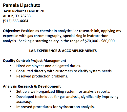 Pamela Lipschutz 3498 Richards Lane #120 Austin, TX 78733 (512) 653-4664 Objective: Position as chemist in analytical or research lab, applying my expertise with gas chromatography, specializing in hydrocarbon analysis. Seeking a starting salary in the range of $70,000 - $80,000. LAB EXPERIENCE & ACCOMPLISHMENTS Quality Control/Project Management • Hired employees and delegated duties. • Consulted directly with customers to clarify system needs. • Resolved production problems. Analysis Research & Development • Set up a well-organized filing system for analysis reports. • Developed techniques for gas analysis, significantly improving accuracy. • Improved procedures for hydrocarbon analysis.