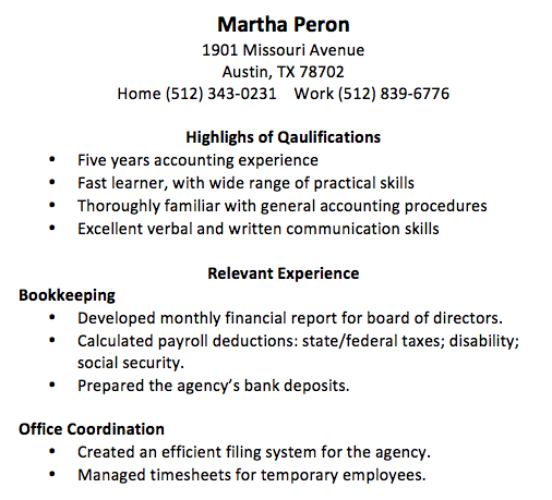 Martha Peron 1901 Missouri Avenue Austin, TX 78702 Home (512) 343-0231 Work (512) 839-6776 Highlighs of Qaulifications • Five years accounting experience • Fast learner, with wide range of practical skills • Thoroughly familiar with general accounting procedures • Excellent verbal and written communication skills Relevant Experience Bookkeeping • Developed monthly financial report for board of directors. • Calculated payroll deductions: state/federal taxes; disability; social security. • Prepared the agency's bank deposits. Office Coordination • Created an efficient filing system for the agency. • Managed timesheets for temporary employees.