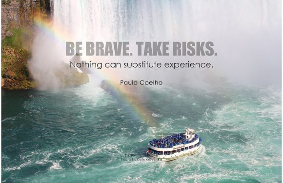 Be Brave. Take Risks.  Nothing can Substitue Experience.