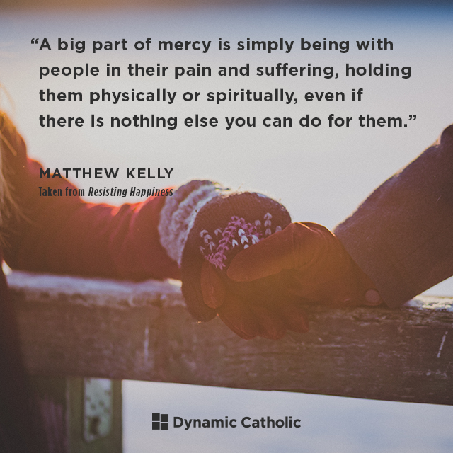 A big part of mercy is simply being with people in their pain and suffering, holding them physically or spiritually, even if there is nothing else you can do for them.