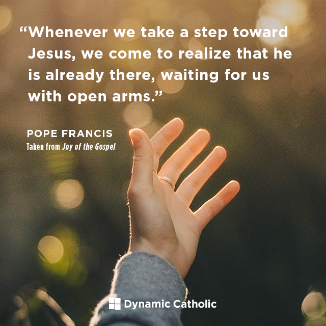 Whenever we take a step toward Jesus, we come to realize that he is already there, waiting for us with open arms.