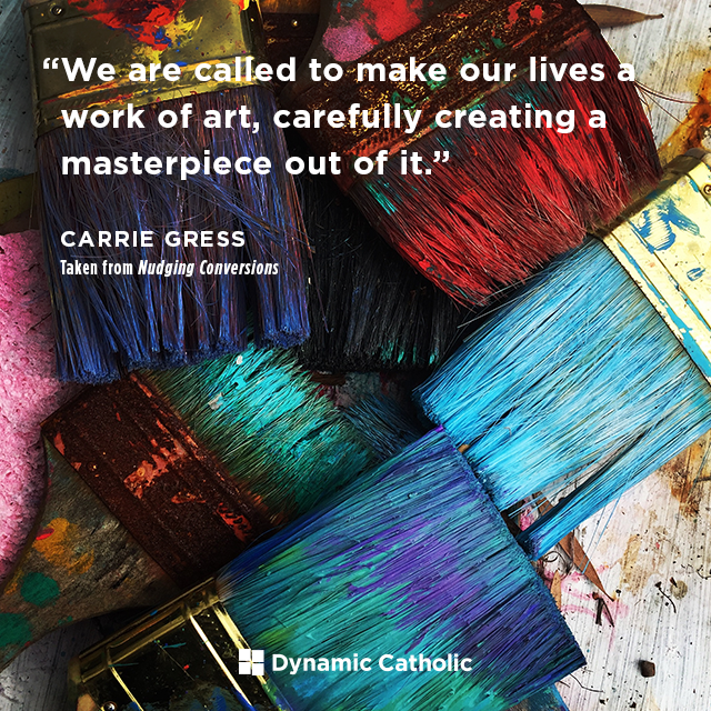 We are called to make our lives a work of art, carefully creating a masterpiece out of it.