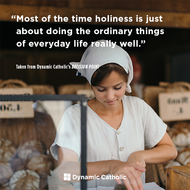 Most of the time holiness is just about doing the ordinary things of everyday life really well.
