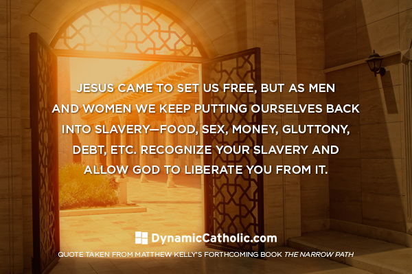 Jesus came to set us free, but as men and women we keep putting ourselves back into slavery - food, sex, money, gluttony, debt, etc. Recognize your slavery and allow God to liberate you from it.
