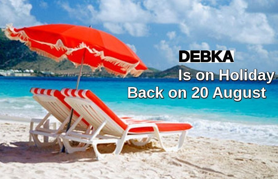 DEBKA is on holiday. Back on Aug. 20