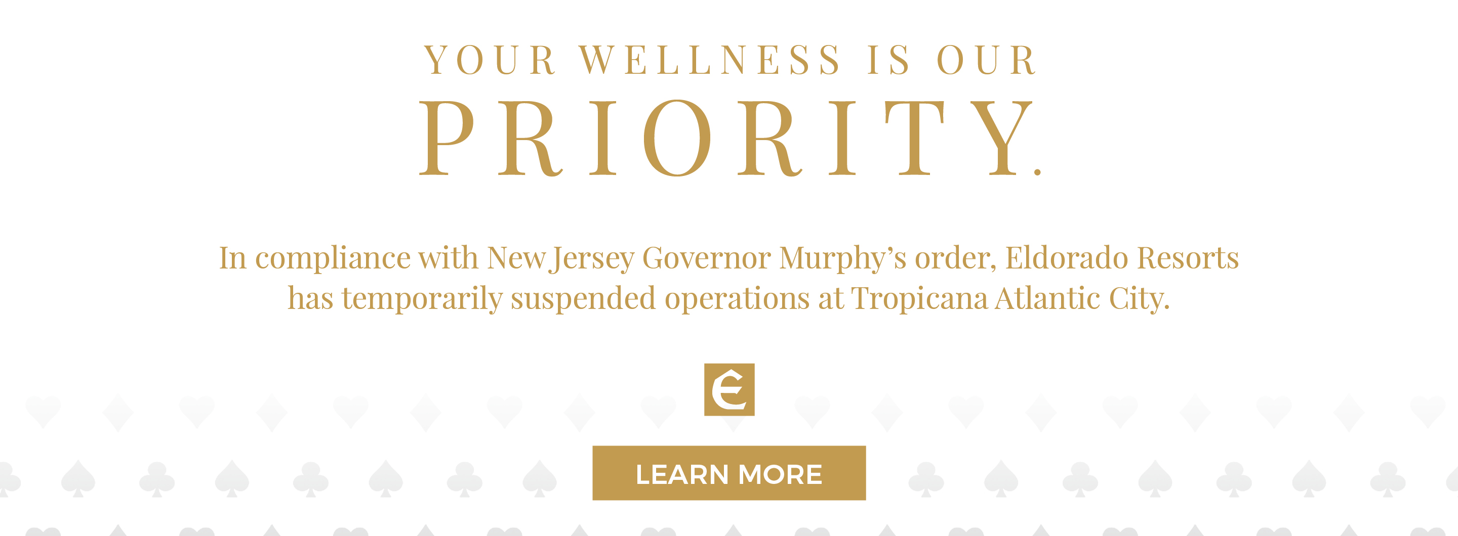 "COVID-19 Closure Notice reading ""Your wellness is our priority. In compliance with New Jersey Governor Murphy's order, Eldorado Resorts has temporarily suspended operations at Tropicana Atlantic City."""