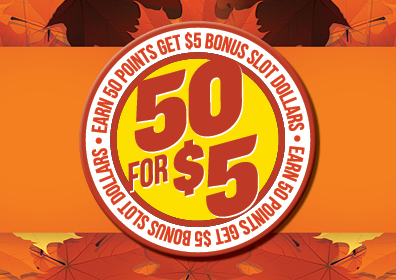 autumn leaves are the background (colors are orange, gold, brown), center is a large circle - outer layer of circle is white with orange words: EARN 50 POINTS GET $5 BONUS SLOT DOLLARS in orange (repeated twice). Center of the circle is neon yellow and the words/numbers 50 FOR $5 are in bright orange on top of the yellow