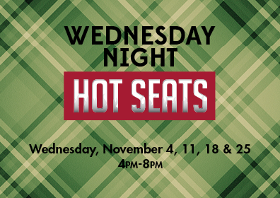 Graphic Design:  Medium Green Tartan background with Wednesday Night Hot Seats (hot seats in caps & Red lettering) and Wednesday, November 4, 11, 18 & 25 4pm-8pm centered in center