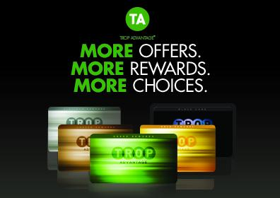 The letters TA in CAPS are in a circle at the top of this image, centered under that are the words More Offers, More Rewards, More Choices. Artwork of Trop Advantage Players Cards are fanned below.  Tropicana Card image colors are as follows: Platinum Card, Copper Card, Green Card, Gold Card & Black Card