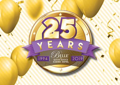 Graphic design - white background with floating gold balloons, gold confetti and streamers.  Centered is a large 25 (gold font outlined in purple) Years is below the 25 (gold font on a purple scrolled ribbon banner). The Belle of Baton Rouge Casino & Hotel white, stacked logo is under 25 YEARS.  Each side of the Belle logo are purple boxes.  The box to the left has 1994 (gold font) inside , the box to the right  has 2019 (gold font) inside