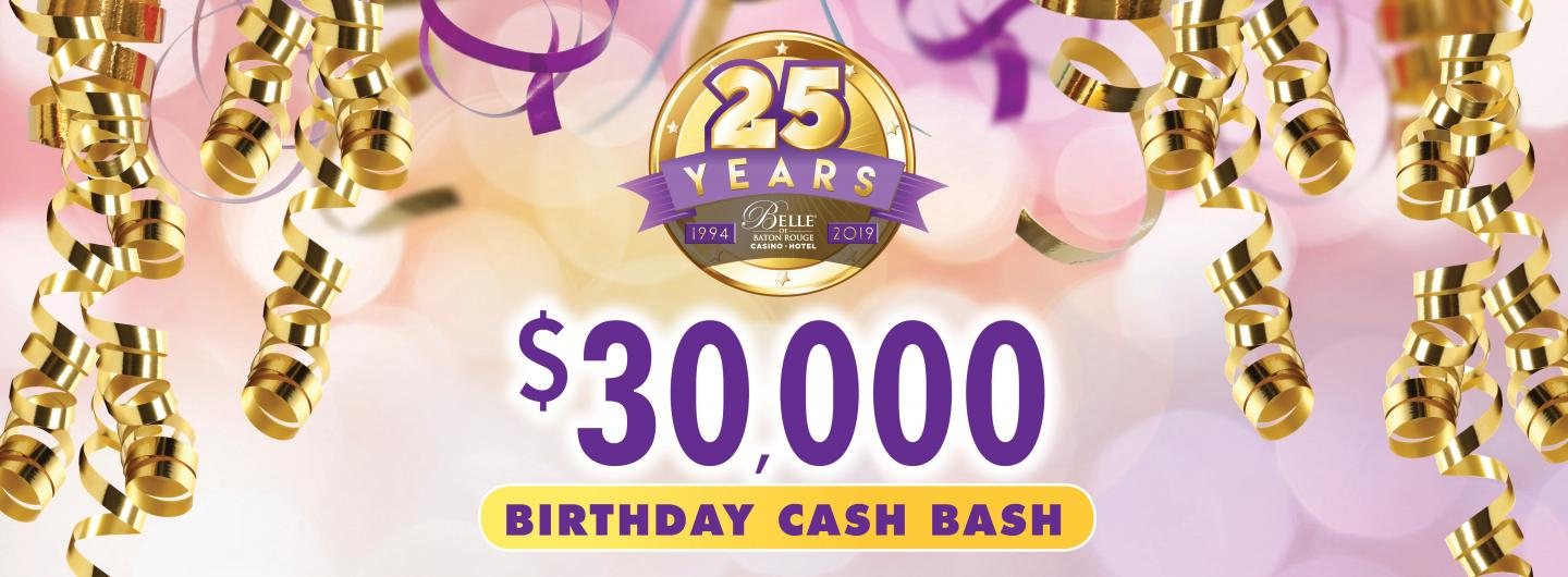 Gold curly streamers frame the left, top & right of the artwork.  Background is lavendar.  Centered is a logo 25 Years Belle of Baton Rouge Casino,  Under that is $30,000 bold in purple, under that is an oblong shape neon yellow with the words BIRTHDAY CASH BASH inside the yellow shape.  BIRTHDAY CASH BASH IS ALL CAPITALIZED IN DARK PURPLE.