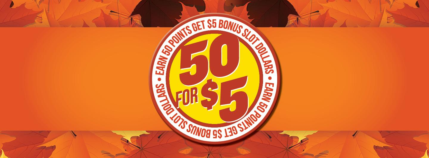 autumn leaves are the background (colors are orange, gold, brown), center is a large circle - outer layer of circle is white with orange words: EARN 50 POINTS GET $5 BONUS SLOT DOLLARS in orange (repeated twice). Center of the circle is neon yellow and the words/numbers 50 FOR $5 are in bright orange on top of the yellow.