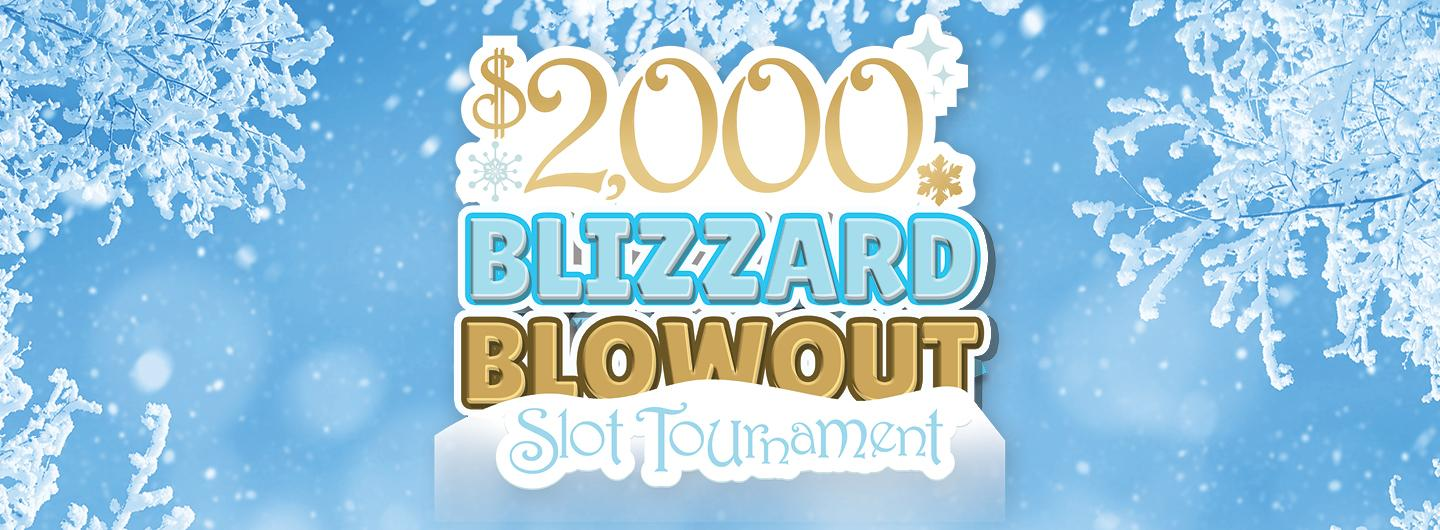 Ice Blue Background with a white snow flake border.  Centered are the words: $2,000 BLIZZARD BLOWOUT SLOT TOURNAMENT