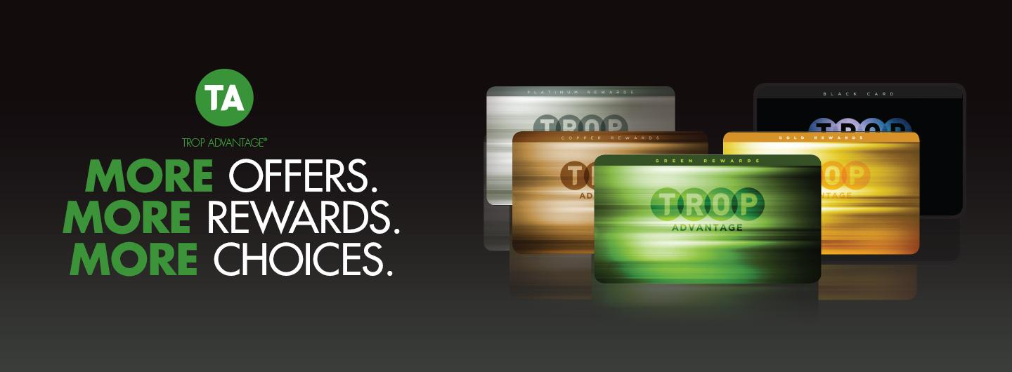 The letters TA in CAPS are in a circle at the top of this image, centered under that are the words More Offers, More Rewards, More Choices. To the right of this is artwork of fanned out Trop Advantage Players Cards.  Tropicana Card image colors are as follows: Platinum Card, Copper Card, Green Card, Gold Card & Black Card