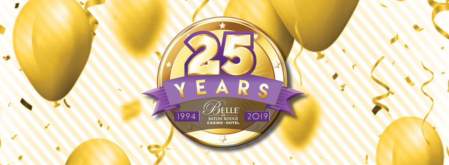 Graphic design - white background with floating gold balloons, gold confetti and streamers.  Centered is a large 25 (gold font outlined in purple) Years is below the 25 (gold font on a purple scrolled ribbon banner). The Belle of Baton Rouge Casino & Hotel white, stacked logo is under 25 YEARS.  Each side of the Belle logo are purple boxes.  The box to the left has 1994 (gold font) inside , the box to the right  has 2019 (gold font) inside.