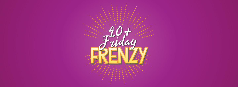40+ Friday Frenzy