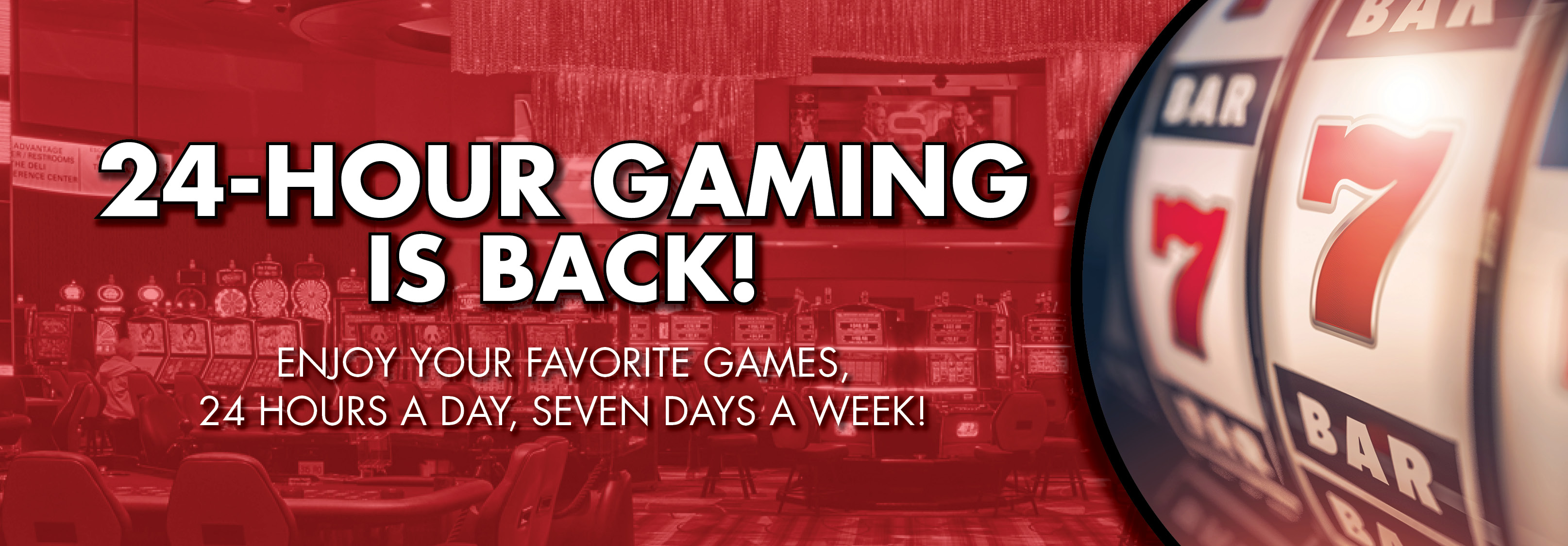 24-HOUR GAMING IS BACK! Play your favorite slot and table games 24 hours a day, 7 days a week!