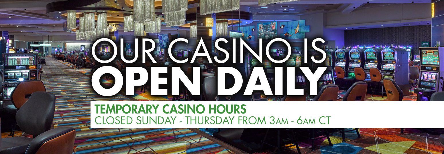 OUR CASINO IS OPEN DAILY Temporary Casino Hours Closed Sunday - Thursday, 3am - 6am CT