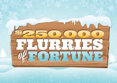 $250,000 FLURRIES OF FORTUNE