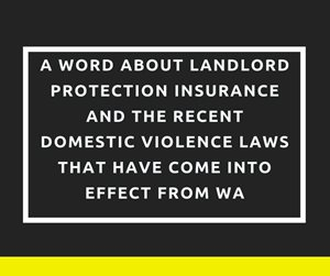 A word about Landlord Protection Insurance and the recent Domestic Violence Laws that have come into effect from WA