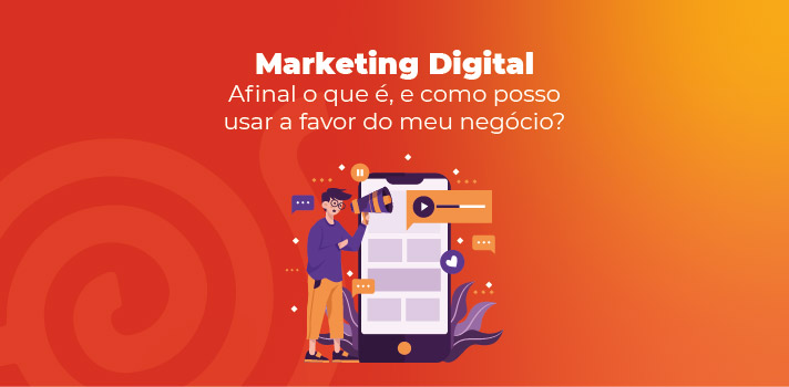 Marketing Digital - Afinal o que é, e como posso usar a favor do meu negócio?