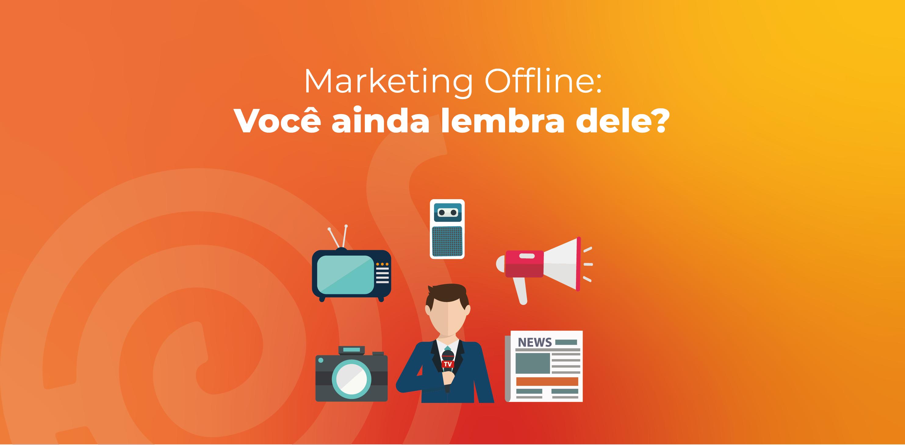 Marketing Offline: Você ainda lembra dele?