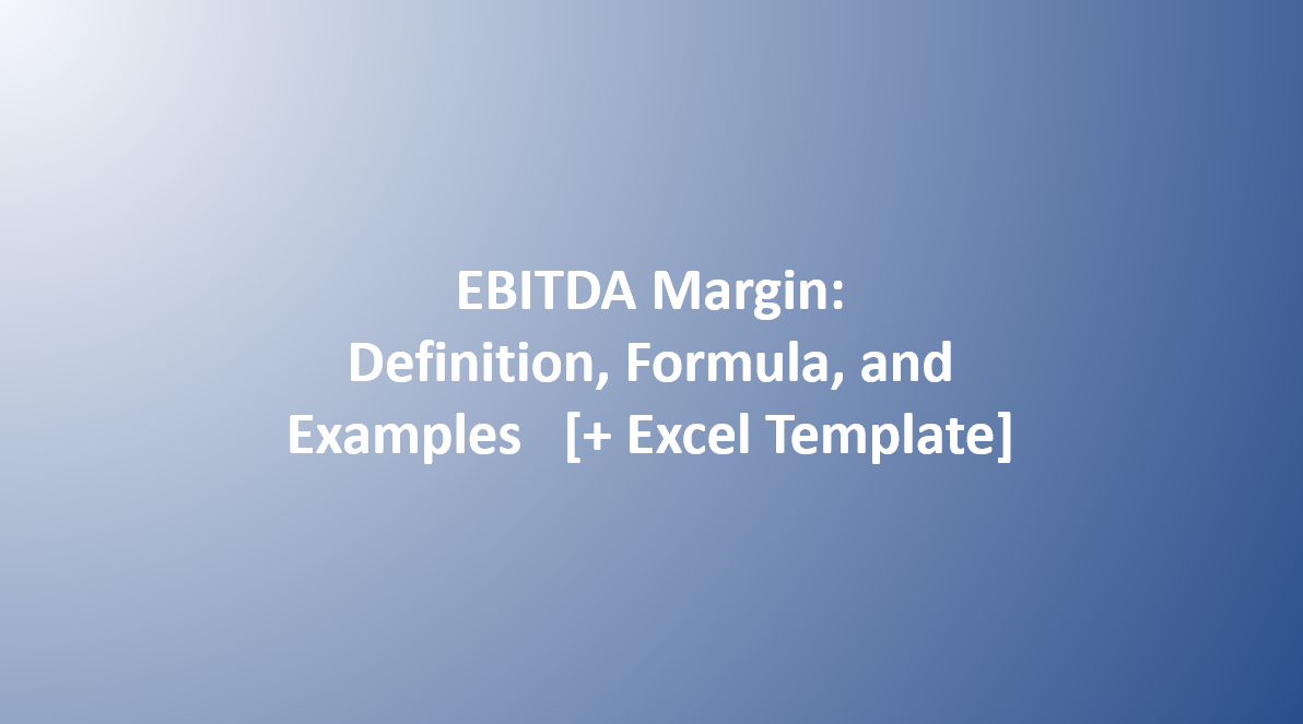 EBITDA Margin: Definition, Formula, and Examples [+ Excel Template]