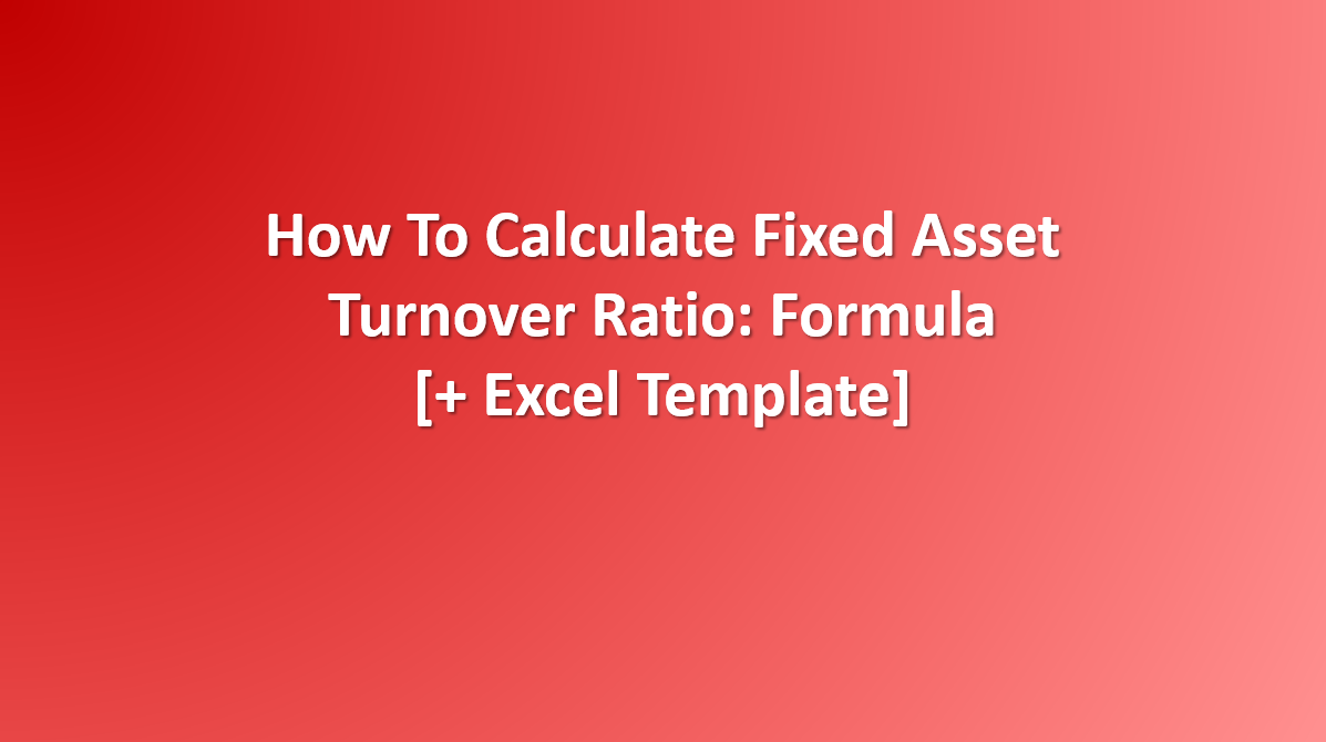 How to calculate Fixed Asset Turnover Ratio: Formula, Examples [+Excel Template]