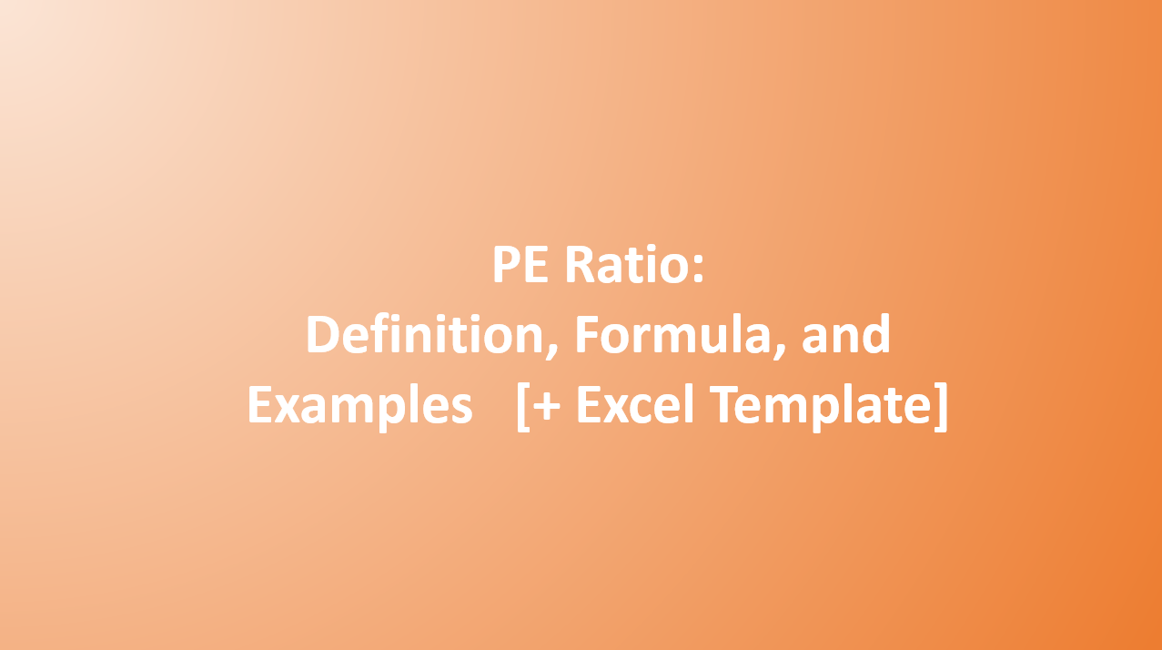 Price To Earnings Ratio (PE): Definition, Formula, and Examples [+ Excel Template]