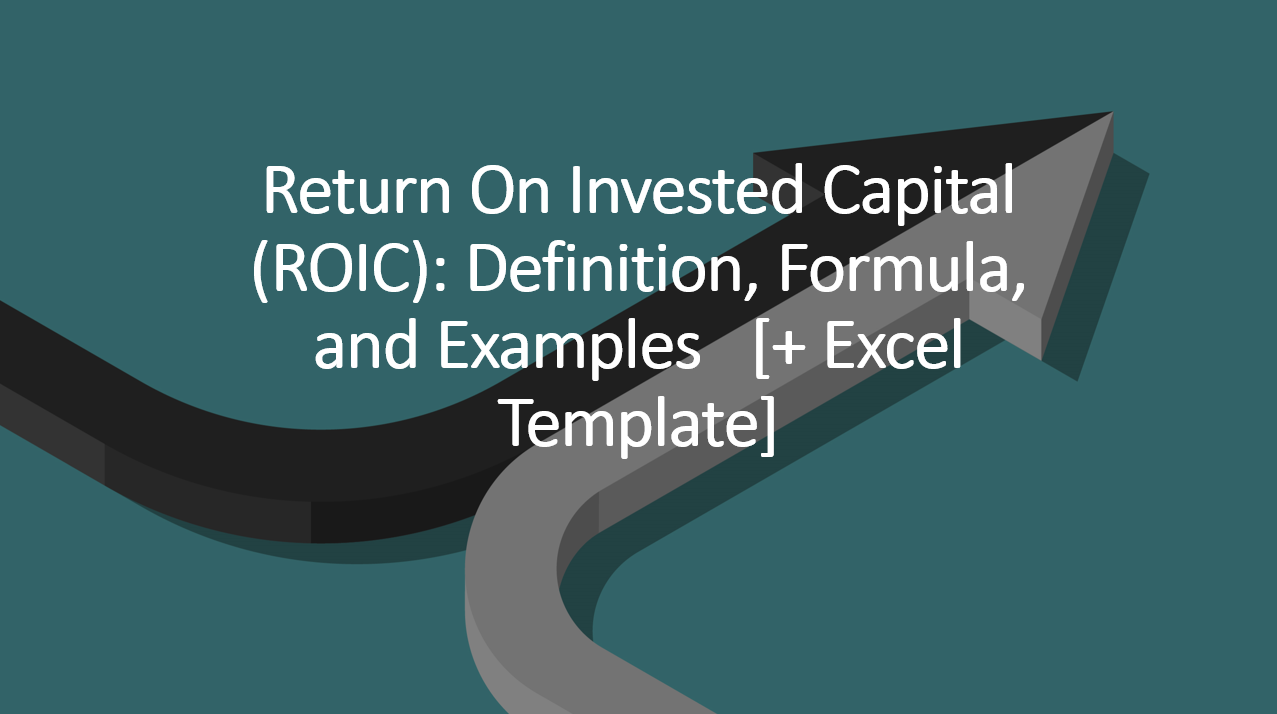 Return on Invested Capital (ROIC): Definition, Formula, and Examples [+ Excel Template]