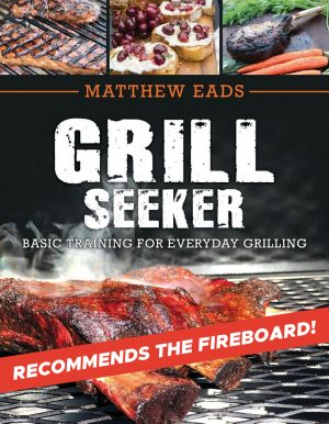 Grill Seeker: Basic Training for Everyday Grilling by Matthew Eads