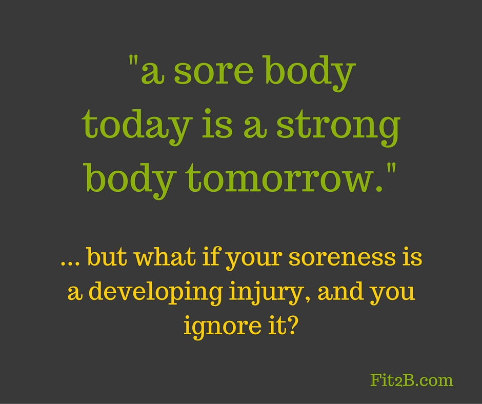 """a sore body today is a strong body tomorrow."" ...but what if your soreness is a developing injury and you ignore it? - Fit2b.com"