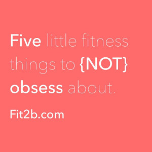 5 Little Fitness Things to {NOT} Obsess About - fit2b.com