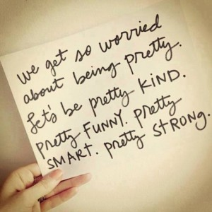 We get so worried about being pretty. Let's be pretty kind. Pretty funny. Pretty smart. Pretty strong. Fit2B.com