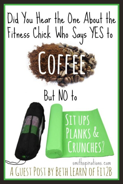 Did You Hear the One About the Fitness Chick Who Says YES to Coffee But NO to Sit ups, Planks, & Crunches? -fit2b.com