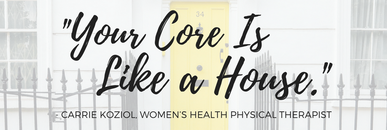 """""""Your Core Is Like a House."""" - Carrie Koziol   Fit2B Studio"""