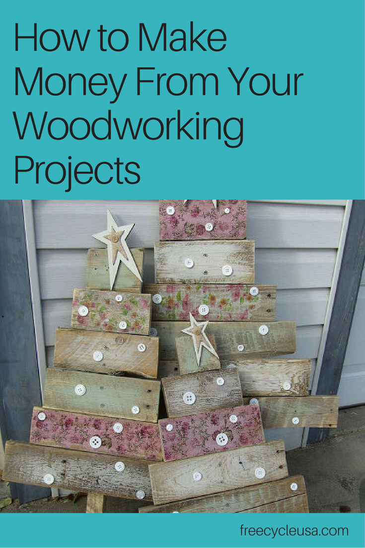 How to Make Money From Your Woodworking Projects - FREECYCLE USA