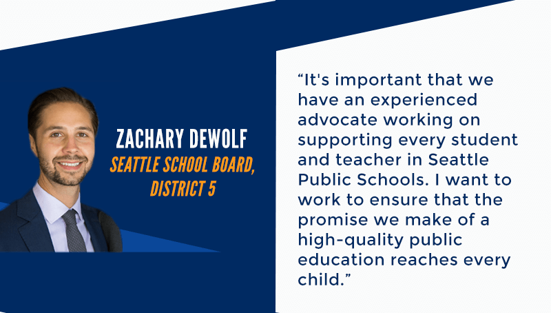 It's important that we have an experienced advocate working on supporting every student and teacher in Seattle Public Schools. I want to work to ensure that the promise we make of a high-quality public education reaches every child. - Zachary DeWolf Seattle School Board, District 5