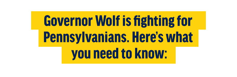 Governor Wolf is fighting for Pennsylvanians. Here's what you need to know